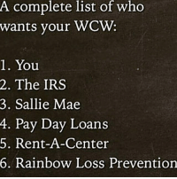 A complete list of who  wants your WCW  1. You  2. The IRS  3. Sallie Mae  4. Pay Day Loans  5. Rent-A-Center  6. Rainbow Loss Prevention 😩😩 wcw