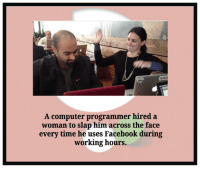 Computer Programmer Meme: A computer programmer hired a  woman to slap him across the face  every time he uses Facebook during  working hours.
