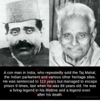 Memes, Indian, and 🤖: A con man in India, who repeatedly sold the Taj Mahal,  the Indian parliament and various other heritage sites.  He was sentenced to 113 years but managed to escape  prison 9 times, last when he was 84 years old. He was  a living-legend in his lifetime and a legend even  after his death.  fb.com/factsweird