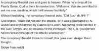 """Haha. Thanks, Jim!: A conspiracy theorist dies and goes to heaven. When he arrives at the  Pearly Gates, God is there to receive him. """"Welcome. You are permitted to  ask me one question, which I will answer truthfully.""""  Without hesitating, the conspiracy theorist asks, """"Did Bush do 9/11?""""  God replies, """"Bush did not plan the attacks. 9/11 was perpetrated by Al-  Qaeda and orchestrated by Osama Bin Laden. No bombs were planted in  the Twin Towers, and no missiles hit the Pentagon. The U.S. government  had no foreknowledge of the attacks whatsoever.""""  The conspiracy theorist thinks to himself, this goes even deeper than l  thought...  Stolen from reddit Haha. Thanks, Jim!"""