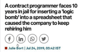 Which one of you did this?: A contract programmer faces 10  years in jail for inserting a logic  bomb' into a spreadsheet that  caused the company to keep  rehiring him  f (in  Julie Bort  Jul 24, 2019, 03:42 IST Which one of you did this?