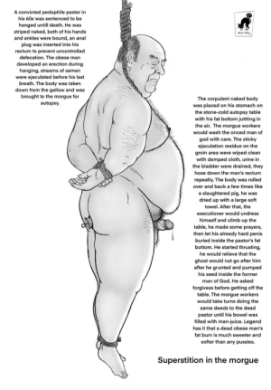 Bruh: A convicted pedophile pastor in  his 60s was sentenced to be  hanged untill death. He was  striped naked, both of his hands  and ankles were bound, an anal  Bad Kilty  plug was inserted into his  rectum to prevent uncontrolled  defecation. The obese man  developed an erection during  hanging, streams of semen  were ejeculated before his last  breath. The body was taken  down from the gallow and was  brought to the morgue for  The corpulent naked body  was placed on his stomach on  the stone-cold autopsy table  with his fat bottom juttting in  the air. The morgue workers  autopsy.  would wash the onced man of  god with care. The sticky  ejaculation residue on the  groin area were wiped clean  with damped cloth, urine in  the bladder were drained, they  hose down the man's rectum  repeatly. The body was rolled  over and back a few times like  a slaughtered pig, he was  dried up with a large soft  towel. After that, the  executioner would undress  himself and climb up the  table, he made some prayers,  then let his already hard penis  buried inside the pastor's fat  bottom. He started thrusting,  he would relieve that the  ghost would not go after him  after he grunted and pumped  his seed inside the former  man of God. He asked  forgivess before getting off the  table. The morgue workers  would take turns doing the  same deeds to the dead  pastor until his bowel was  filled with man-juice. Legend  has it that a dead obese man's  fat bum is much sweeter and  softer than any pussies.  Superstition in the morgue Bruh