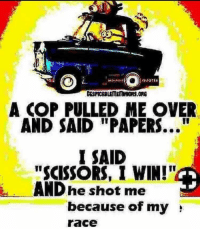 "Race, Cop, and Shot: A COP PULLED ME OVER  AND SAID ""PAPERS...""  I SAID  ""SCISSORS, I WINI  AND he shot me  because of my  race"