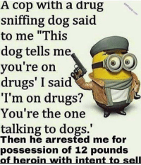 "Dogs, Drugs, and Heroin: A cop With a drug  sniffing dog said  to me ""This  dog tells me  you're on  drugs' I said  I'm on drugs?  You're the one  talking to dogs.  Then he arrested me for  possession of 12 pounds  of heroin with intent to selll"