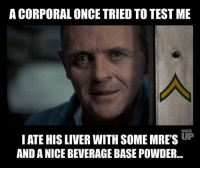 @rangerup: A CORPORAL ONCE TRIED TO TEST ME  RANGER  IATE HIS LIVER WITH SOME MRES UP  AND A NICE BEVERAGE BASE POWDER... @rangerup