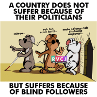 Doe, Memes, and Indeed: A COUNTRY DOES NOT  SUFFER BECAUSE OF  THEIR POLITICIANS  eh main bolunga toh  scam hai ii  aajayega  mitroo..  RVCJ  WWW. RVCJ.COM  BUT SUFFERS BECAUSE  OF BLIND FOLLOWERS Indeed!