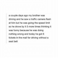 tag a bad driver 🚗: a couple days ago my brother was  driving and he saw a traffic camera flash  at him but he was going the speed limit  so he drove by it 5 more times thinking it  was funny because he was doing  nothing wrong and today he got 6  tickets in the mail for driving without a  seat belt tag a bad driver 🚗