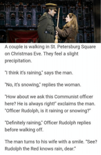 """Sorry not sorry. https://9gag.com/tag/pun?ref=fbpic: A couple is walking in St. Petersburg Square  on Christmas Eve. They feel a slight  precipitation.  """"l think it's raining,"""" says the man.  """"No, it's snowing,"""" replies the woman.  """"How about we ask this Communist officer  here? He is always right!"""" exclaims the man.  """"Officer Rudolph, is it raining or snowing?""""  """"Definitely raining,"""" Officer Rudolph replies  before walking off.  The man turns to his wife with a smile. """"See?  Rudolph the Red knows rain, dear."""" Sorry not sorry. https://9gag.com/tag/pun?ref=fbpic"""