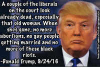 Liberal Meme: A couple of the liberals  on the court look  already dead, especially  that old woman. When  shes gone, no more  abortions, no gay people  getting married and no  more of these black  riots.  Donald Trump, 9/24/16