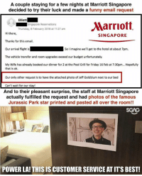 Friday, Funny, and Jurassic Park: A couple staying for a few nights at Marriott Singapore  decided to try their luck and made a funny email request  Elliott  Singapore Reservations  Thursday, 8 February 2018 at 11:27 am  Hi there,  Thanks for this email.  Our arrival flight is  The vehicle transfer and room upgrades exceed our budget unfortunately.  My Wife has already booked our dinner for 2 at the Pool Grill for Friday 16 Feb at 7:30pm... Hopefully  SINGAPORE  So l imagine we'll get to the hotel at about 7pm.  that is ok.  Our only other request is to have the attached photo of Jeff Goldblum next to our bed  Can't wait for our stay  And to their pleasant surprise, the staff at Marriott Singapore  actually fulfilled the request and had photos of the famous  Jurassic Park star printed and pasted all over the room!!  SGAG  POWER LA! THIS IS CUSTOMER SERVICE AT ITS BEST! I wonder if they would put up photos of Steven Lim if I requested for it! HAHAHA!