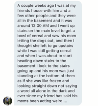https://t.co/7fGgwEsgP6: A couple weeks ago I was at my  friends house with him and a  few other people and they were  all in the basement and it was  around 12:00 AM and I went up  stairs on the main level to get a  bowl of cereal and saw his mom  letting the dogs out, and then l  thought she left to go upstairs  while I was still getting cereal  and when I was about to start  heading down stairs to the  basement I look to the stairs  going up and his mom was just  standing at the bottom of them  as if she was like frozen and  looking straight down not saying  a word all alone in the dark and  ever since my friend has said his  moms been acting weird https://t.co/7fGgwEsgP6