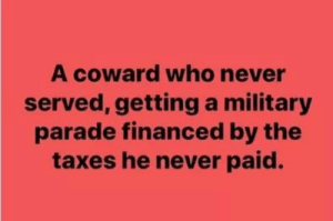 coward: A coward who never  served, getting a military  parade financed by the  taxes he never paid.