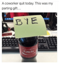 Bruh 😂😂😂: A coworker quit today. This was my  parting gift...  BYE  Share a Coke w  Felicia Bruh 😂😂😂