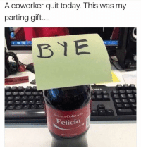 😂😂: A coworker quit today. This was my  parting gift...  BYE  Share a Coke wi  Felicia 😂😂