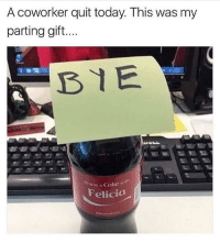 Well this is the best thing ever byefelicia 🙋🏽: A coworker quit today. This was my  parting gift...  Share a Coke  Coke witn  Felicia Well this is the best thing ever byefelicia 🙋🏽