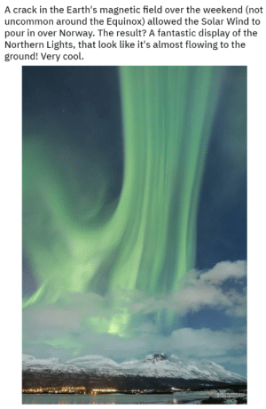 iamemeraldfox:  catchester: Nah mate, that's the bifrost, that is.   Nice : A crack in the Earth's magnetic field over the weekend (not  uncommon around the Equinox) allowed the Solar Wind to  pour in over Norway. The result? A fantastic display of the  Northern Lights, that look like it's almost flowing to the  ground! Very cool.  atenTANDE iamemeraldfox:  catchester: Nah mate, that's the bifrost, that is.   Nice