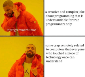 Is it just me or: A creative and complex joke  about programming that is  understandable for true  programmers only  r/programmerhumor  some crap remotely related  to computers that everyone  who touched a piece of  technology once can  understand  ク勿 Is it just me or