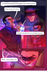 Money, Target, and Tumblr: A criminal has kidnapped Bruce Wayne's son to hold for ransom  Bruce: Please don't kill him  Criminal: That depends on if you deliver my money  Bruce: I wasn't talking to you  @catgoboom batreyn:  catgoboom:  @ymirphile | ORIGINALthank you for giving me permission to draw this even though i asked you, like, a year ago;;;   If I ever don't reblog this, please assume I'm dead.
