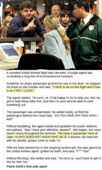 """Sorry, Work, and Best: A crowded United Airlines flight was canceled. A single agent was  re-booking a long line of inconvenienced travelers  Suddenly, an angry passenger pushed his way to the desk. He slapped  his ticket on the counter and said, """"I HAVE to be on this flight and it has  to be FIRST CLASS  The agent replied, T'm sorry, sir. 'll be happy to try to help you, but I've  got to help these folks first: and then I'm sure we'll be able to work  something out.  The passenger was unimpressed. He asked loudly, so that the  passengers behind him could hear, """"DO YOU HAVE ANY IDEA WHO I  AM?""""  Without hesitating, the agent smiled and grabbed her public address  microphone. """"May I have your attention, please?"""". she began, her voice  heard clearly throughout the terminal. """"We have a passenger here at  Gate 14 WHO DOES NOT KNOW WHO HE IS. If anyone can help him  with his identity, please come to Gate 14  With the folks behind him in line laughing hysterically, the man glared at  the United Airlines agent, gritted his teeth, and said, """"F** You!""""  Without flinching, she smiled and said, """"l'm sorry sir, you'll have to get in  line for that, too.  Plainly Earth's best gate agent. <p>Perfect, just perfect</p>"""