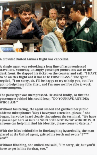 """<p>Well Played, Miss.</p>: A crowded United Airlines flight was cancelled.  A single agent was rebooking a long line of inconvenienced  travellers. Suddenly, an angry passenger pushed his way to the  desk front. He slapped his ticket on the counter and said, """"I HAVE  to be on this flight and it has to be FIRST CLASS."""" The agent  replied, """"I am sorry, sir. I'll be happy to try to help you, but I've  got to help these folks first, and I'm sure we'll be able to work  something out.""""  The passenger was unimpressed. He asked loudly, so that the  passengers behind him could hear, """"DO YOU HAVE ANY IDEA  WHO I AM?""""  Without hesitating, the agent smiled and grabbed her public  address microphone: """"May I have your attention, please,"""" she  began, her voice heard clearly throughout the terminal. """"We have  a passenger here at Gate 14 WHO DOES NOT KNOW WHO HE IS. If  anyone can help him find his identity, please come to Gate 14.""""  With the folks behind him in line laughing hysterically, the man  glared at the United agent, gritted his teeth and swore """"F***  you!  Without flinching, she smiled and said, """"I'm sorry, sir, but you'll  have to get in line for that, too.'"""" <p>Well Played, Miss.</p>"""