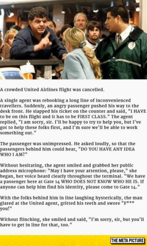 """laughoutloud-club:  Well Played, Miss: A crowded United Airlines flight was cancelled.  A single agent was rebooking a long line of inconvenienced  travellers. Suddenly, an angry passenger pushed his way to the  desk front. He slapped his ticket on the counter and said, """"I HAVE  to be on this flight and it has to be FIRST CLASS."""" The agent  replied, """"I am sorry, sir. I'll be happy to try to help you, but I've  got to help these folks first, and I'm sure we'll be able to work  something out.""""  The passenger was unimpressed. He asked loudly, so that the  passengers behind him could hear, """"DO YOU HAVE ANY IDEA  WHO I AM?""""  Without hesitating, the agent smiled and grabbed her public  address microphone: """"May I have your attention, please,"""" she  began, her voice heard clearly throughout the terminal. """"We have  a passenger here at Gate 14 WHO DOES NOT KNOW WHO HE IS. If  anyone can help him find his identity, please come to Gate 14.""""  With the folks behind him in line laughing hysterically, the man  glared at the United agent, gritted his teeth and swore """"F***  you!""""  Without flinching, she smiled and said, """"I'm sorry, sir, but you'l1  have to get in line for that, too.'""""  THE META PICTURE laughoutloud-club:  Well Played, Miss"""