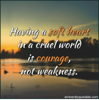 Memes, 🤖, and Eminence: a cruel World  courage  not weakness.  eminently quotable com Pass it on... :)