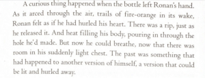 Fire, Lit, and Shit: A curious thing happened when the bottle left Ronan's hand  As  it arced through the air, trails of fire-orange in its wake,  Ronan felt as if he had hurled his heart. There was a ri  he released it. And heat filling his body, pouring in through the  hole he'd made. B  room in his suddenly light chest. The past was something that  had happened to another version of himself, a version that could  be lit and hurled awa  p, just as  ut now he could breathe, now that there was heathyr:  bellywasher:   heathyr:  Ronan is this huge contradiction of sharp thorny edges surrounding a vulnerable marshmallow center and I'm INTO IT  i've said it before and i'll say it again: ronan uses anger to hide his kindness, adam uses kindness to hide his anger    oh shit so true