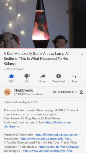 Dad, Fall, and Music: A Dad Mistakenly Drank A Lava Lamp At  Bedtime. This Is What Happened To His  Kidneys  2,528,172 views  3K  Share  Download  68K  Save  Chubbyemu  1,148,155 subscribers  SUBSCRIBED  Published on May 6, 2019  This case is from central New Jersey, fall 2015. Different  from Erickson et. al. in references below.  Peer Review: Dr Vijay Gupta, Dr Matt Novak  Additional commentary, follow: https://twitter.com/  chubbyemu  Music by Lifeformed https://lifeformed.bandcamp.com  Medicine https://www.youtube.com/playlist?list..  A Toddler Chewed Lead Paint Off His Toys. This Is What  Happened To His Brain.  Toxicology https://www.youtube.com/playlist?list...  https://youtu.be/5qHxEjINCAg The go to bedtime drink