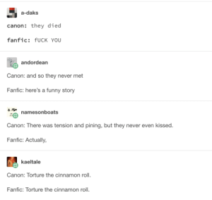 Fuck You, Funny, and Canon: a-daks  canon: they died  fanfic: fUCK YOU  andordean  Canon: and so they never met  Fanfic: here's a funny story  namesonboats  Canon: There was tension and pining, but they never even kissed.  Fanfic: Actually,  kaeltale  Canon: Torture the cinnamon roll.  Fanfic: Torture the cinnamon roll. Canon versus fanfic