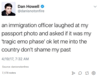 "Emo, Immigration, and Passport: A Dan Howell  @danisnotonfire  an immigration officer laughed at my  passport photo and asked if it was my  ""tragic emo phase' ok let me into the  country don't shame my past  4/19/17, 7:32 AM  Source: danisnotonfires  7,178 notes"