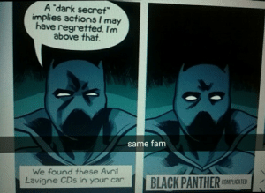 """mygoshbane: when watching black panther keep in mind that t'challa loves avril avigne: A """"dark secret""""  implies actions I may  have regretted. I'nm  above that.  same fam  We found these Avril  Lavigne CDs in your car.BLACK PANTHER  COMPLICATED mygoshbane: when watching black panther keep in mind that t'challa loves avril avigne"""