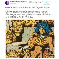 Wow, yes I cannot imagine anyone in this role but Teyana @teyanataylor @_black_business sincerelyblack myblackness melanin melaninonfleek melaninpoppin blackbeauty blackisbeautiful panafrican panafricanism blackpride blackpower black blackgirl blackman blackfamily blackbaby blacklivesmatter: a DarkskintDostoyevsky sincerely black  Follow  @daniecal  Wow if ever a role made for Teyana Taylor  One of Black Panther's enemies is named  Kill monger, and has girlfriend named (l shit you  not) MADAM SLAY. This her: Wow, yes I cannot imagine anyone in this role but Teyana @teyanataylor @_black_business sincerelyblack myblackness melanin melaninonfleek melaninpoppin blackbeauty blackisbeautiful panafrican panafricanism blackpride blackpower black blackgirl blackman blackfamily blackbaby blacklivesmatter