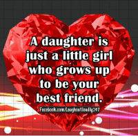 A daughter is  just a little girl  who grows up  to be your  best friend.  Facebook.com/Laughoutloudly24T I love my daughters with all my heart. And everyone else's heart as well. Now that's a lot of love <3