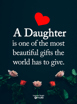 Beautiful, Memes, and World: A Daughter  is one of the most  beautiful gifts the  world has to give.  Lessons Taught  ByLIFE <3
