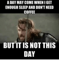 A DAY MAY COME WHEN I GET  ENOUGH SLEEP AND DON'T NEED  COFFEE  BUT IT IS NOT THIS  DAY No it's not ;)  You Silly Ass  ~<3 Honey <3~