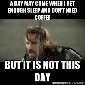 Drink more coffee, be a happier person! #blackriflecoffee #americascoffee #coffeememes: A DAY MAY COME WHEN I GET  ENOUGH SLEEP AND DON'T NEED  COFFEE  BUT IT IS NOT THIS  DAY  memegenerator.net Drink more coffee, be a happier person! #blackriflecoffee #americascoffee #coffeememes