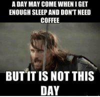 A DAY MAY COME WHEN IGET  ENOUGH SLEEP AND DON'T NEED  COFFEE  BUT IT IS NOT THIS  DAY It is definitely not this day.