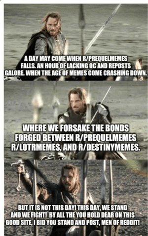 I see in all of you, the same fear that would stop me from posting.: A DAY MAY COME WHEN R/PREQUELMEMES  FALLS. AN HOUR OF LACKING OC AND REPOSTS  GALORE. WHEN THE AGE OF MEMES COME CRASHING DOWN.  WHERE WE FORSAKE THE BONDS  FORGED BETWEEN R/PREQUELMEMES  R/LOTRMEMES AND R/DESTINYMEMES  BUT IT IS NOT THIS DAY! THIS DAY, WE STAND  AND WE FIGHT! BY ALL THE YOU HOLD DEAR ON THIS  GOOD SITE,I BID YOU STAND AND POST, MEN OF REDDIT! I see in all of you, the same fear that would stop me from posting.