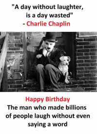"""Gareds: """"A day without laughter,  is a day wasted""""  Charlie Chaplin  GARE  Happy Birthday  The man who made billions  of people laugh without even  saying a word"""