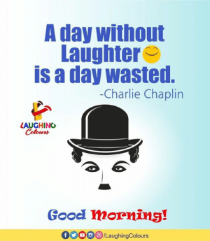 chaplin: A day without  Laughter  is a day wasted.  -Charlie Chaplin  LAUGHING  Colouns  teNA  Good mornins!  /LaughingColours