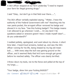 """necruse:  stuff-that-irks-me:  gaymerlibertarian:  """"Show him your fucking badge!""""  We don't need no stinkin badges.  best story ever omg : A DEA officer stopped at our farm yesterday """"I need to inspect  your farm for illegal growing drugs.  I said """"Okay,but don't go in that field over there...."""".  The DEA officer verbally exploded saying, """"Mister, I have the  authority of the Federal Government with me!"""" Reaching into his  rear pants pocket, the arrogant officer removed his badge and  shoved it in my face. """"See this fucking badge?! This badge means  I am allowed to go wherever I wish... On any land!! No  questions asked or answers given!! Have I made myself clear?...  do you understand?!!""""  I nodded politely, apologized, and went about my chores. A short  time later, I heard loud screams, looked up, and saw the DEA  officer running for his life, being chased by my big old mean  bull With every step the bull was gaining ground on the  officer, and it seemed likely that he'd sure enough get gored  before he reached safety. The officer was clearly terrified.  I threw down my tools, ran to the fence and yelled at the top of  my lungs....  """"Your badge, show him your fucking BADGE!!  Like Comment 326,077 11,448 August 15 at 6:19pm necruse:  stuff-that-irks-me:  gaymerlibertarian:  """"Show him your fucking badge!""""  We don't need no stinkin badges.  best story ever omg"""