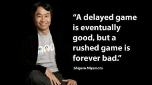 "Bad, Forever, and Game: ""A delayed game  is eventually  good, but a  rushed game is  forever bad.""  Shigeru Miyamoto Words of wisdom."