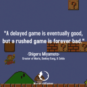"Bad, Donkey, and Mario: ""A delayed game is eventually good  but a rushed game is forever bad.""  -Shigeru Miyamoto-  Creator of Mario, Donkey Kong, & Zelda  MonovoidGames Truer words have never been spoken"
