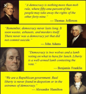 "Some things NEVER change!: ""A democracy is nothing more than mob  rule, where fifty-one-percent of the  people may take away the rights of the  other forty-nine.""  Thomas Jefferson  ""Remember, democracy never lasts long. It  soon wastes, exhausts, and murders itself.  There never was a democracy yet that did  not commit suicide.""  John Adams  ""Democracy is two wolves and a lamb  voting on what to have for lunch. Liberty  is a well-armed lamb contesting the  vote.""  --  Benjamin Franklin  ""We are a Republican government. Real  liberty is never found in despotism or in the  extremes of democracy.""  - Alexander Hamilton Some things NEVER change!"