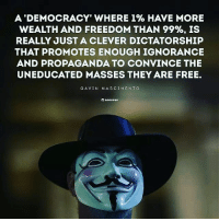 Memes, Free, and Propaganda: A DEMOCRACY WHERE 1% HAVE MORE  WEALTH AND FREEDOM THAN 99%, IS  REALLY JUST A CLEVER DICTATORSHIP  THAT PROMOTES ENOUGH IGNORANCE  AND PROPAGANDA TO CONVINCE THE  UNEDUCATED MASSES THEY ARE FREE.  GAVIN NA SCI MEN TO Sad truth☝