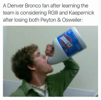 Memes, Denver, and 🤖: A Denver Bronco fan after learning the  team is considering RGIII and Kaepernick  after losing both Peyton & Osweiler: