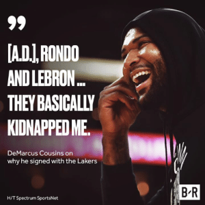 Whatever it takes 😅: A.DI,RONDO  AND LEBRON..  THEY BASICALLY  KIDNAPPED ME  DeMarcus Cousins on  why he signed with the Lakers  B R  H/T Spectrum SportsNet Whatever it takes 😅