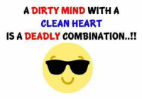clean: A DIRTY MIND WITHA  CLEAN HEART  IS A DEADLY COMBINATION..!!