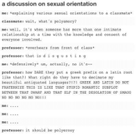 Beautiful, Elf, and Fraternity: a discussion on sexual orientation  me: explaining various sexual orientations to a classmate  classmate: wait, what's polyamory?  me: well  it's when someone has more than one intimate  relationship at a time with the knowledge and consent of  everyone involved.  professor  overhears from front of class  professor  that is d i s g u s t i n g  mee: defensively  um, actually, no it's  professor: how DARE they put a greek prefix on a latin root  like that?  What right do they have to decimate my  beautiful antiquated languages  GREEK AND LATIN DO NOT  FRATERNIZE THIS IS LIKE THAT STUPID ROMANTIC  SUBPLOT  BETWEEN THAT  DWARF AND THAT ELF IN THE DESOLATION OF SMAUG  NO NO NO NO NO NO!  mee:  professor  it should be polyerosy
