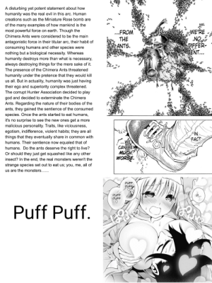 The duality of Shonen Jump manga: A disturbing yet potent statement about how  humanity was the real evil in this arc. Human  creations such as the Miniature Rose bomb are  of the many examples of how mankind is the  most powerful force on earth. Though the  WE'RE  NO  DIFFER-  ENT...  ..FROM  THE  ANTS.  Chimera Ants were considered to be the main  antagonistic force in their titular arc, their habit of  consuming humans and other species were  nothing but a biological necessity. Whereas  humanity destroys more than what is necessary,  always destroying things for the mere sake of it.  The presence of the Chimera Ants threatened  humanity under the pretence that they would kill  us all. But in actuality, humanity was just having  their ego and superiority complex threatened.  The corrupt Hunter Association decided to play  god and decided to exterminate the Chimera  Ants. Regarding the nature of their bodies of the  ants, they gained the sentience of the consumed  species. Once the ants started to eat humans,  it's no surprise to see the new ones get a more  malicious personality. Traits, like viciousness,  egotism, indifference, violent habits; they are all  things that they eventually share in common with  humans. Their sentience now equaled that of  humans. Do the ants deserve the right to live?  Or should they just get squashed like any other  insect? In the end, the real monsters weren't the  strange species set out to eat us; you, me, all of  NI>  FACT  .WE  CAN BE  мисн  WORSE.  us are the monsters......  PUFF  PUFF  PUFF  PUFF  Puff Puff. The duality of Shonen Jump manga